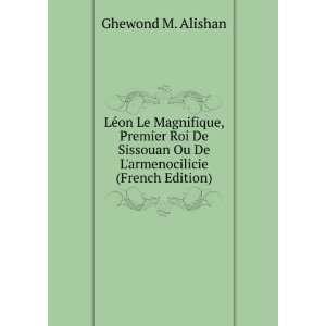 Léon Le Magnifique, Premier Roi De Sissouan Ou De Larmenocilicie