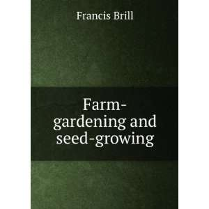 Farm gardening and seed growing. Francis. Thurber, George. Brill