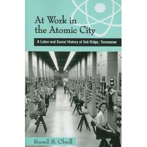 At Work in the Atomic City A Labor and Social History of